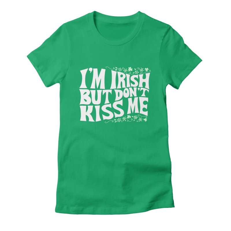 I'm Irish but don't kiss me Women's T-Shirt by Kate Gabrielle's Threadless Shop