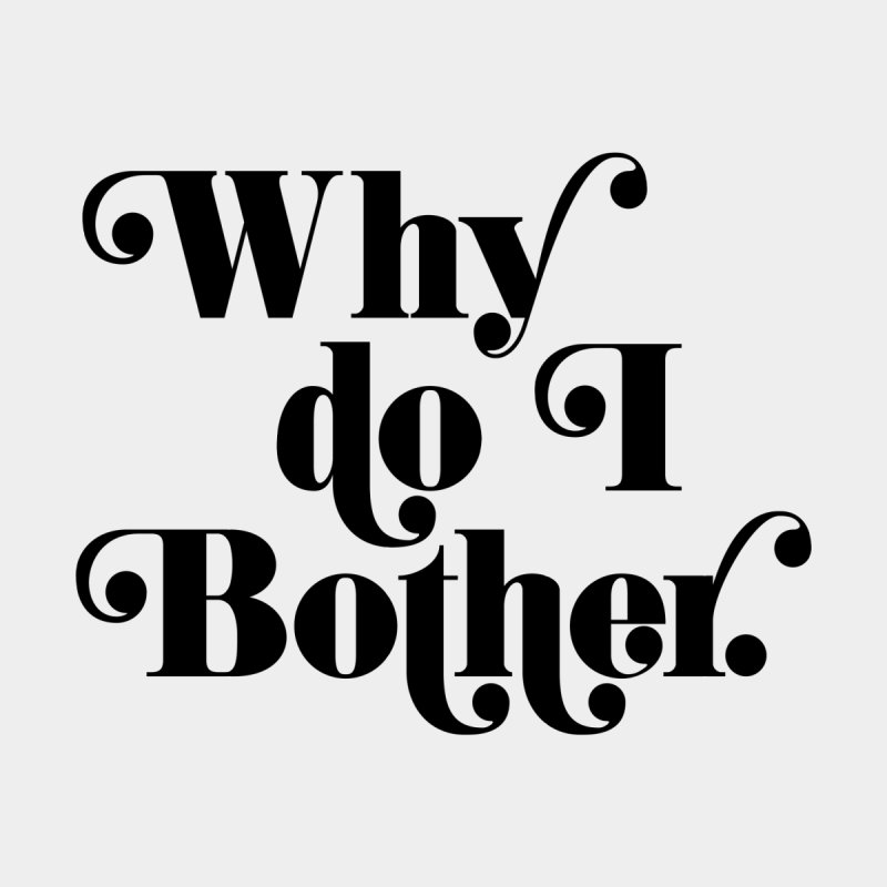 Why do I bother Women's T-Shirt by Kate Gabrielle's Threadless Shop