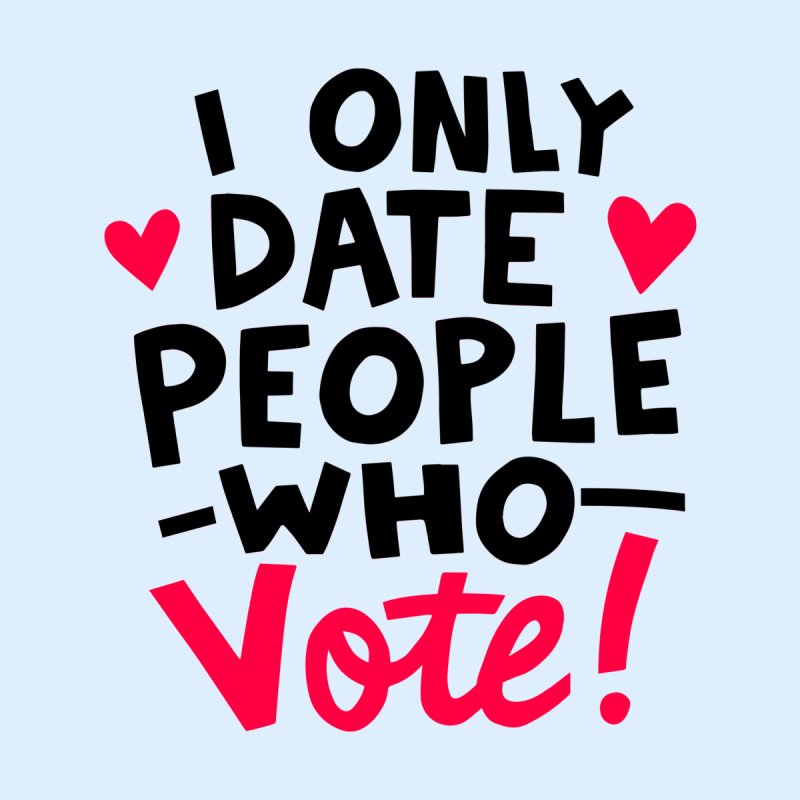 I only date people who vote   by Kate Gabrielle's Artist Shop