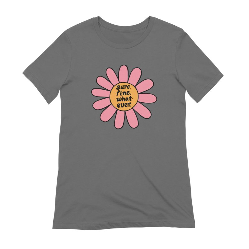 Sure. Fine. Whatever. Women's Extra Soft T-Shirt by Kate Gabrielle's Artist Shop