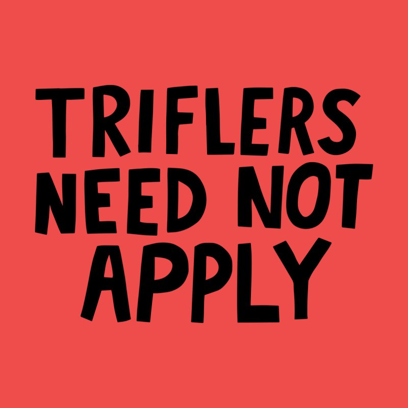 Triflers need not apply Women's T-Shirt by Kate Gabrielle's Artist Shop