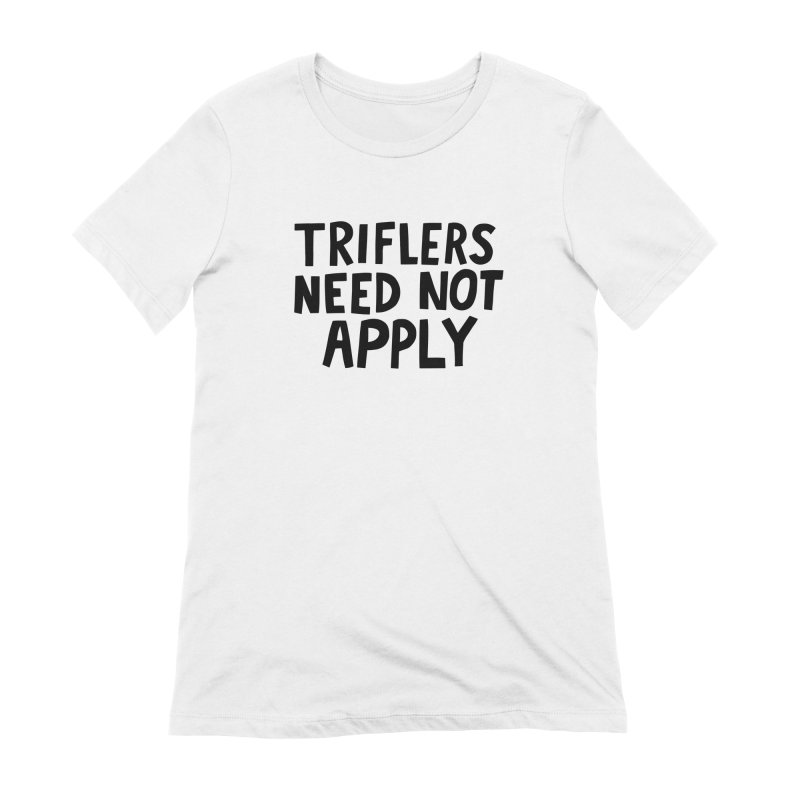Triflers need not apply Women's Extra Soft T-Shirt by Kate Gabrielle's Artist Shop