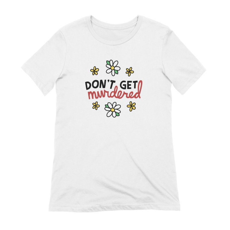Don't get murdered Women's T-Shirt by Kate Gabrielle's Artist Shop
