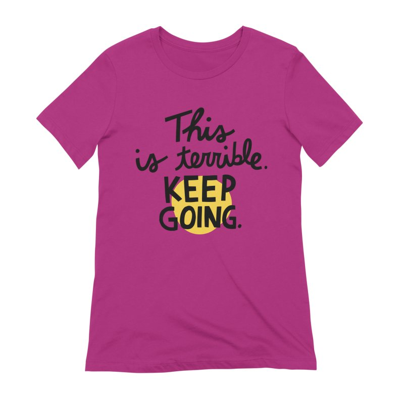 This is terrible. Keep going. Women's Extra Soft T-Shirt by Kate Gabrielle's Artist Shop