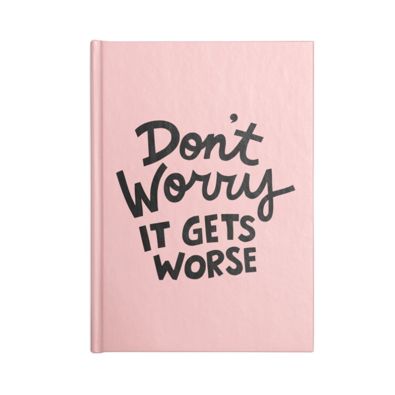 Don't worry it gets worse Accessories Notebook by Kate Gabrielle's Artist Shop