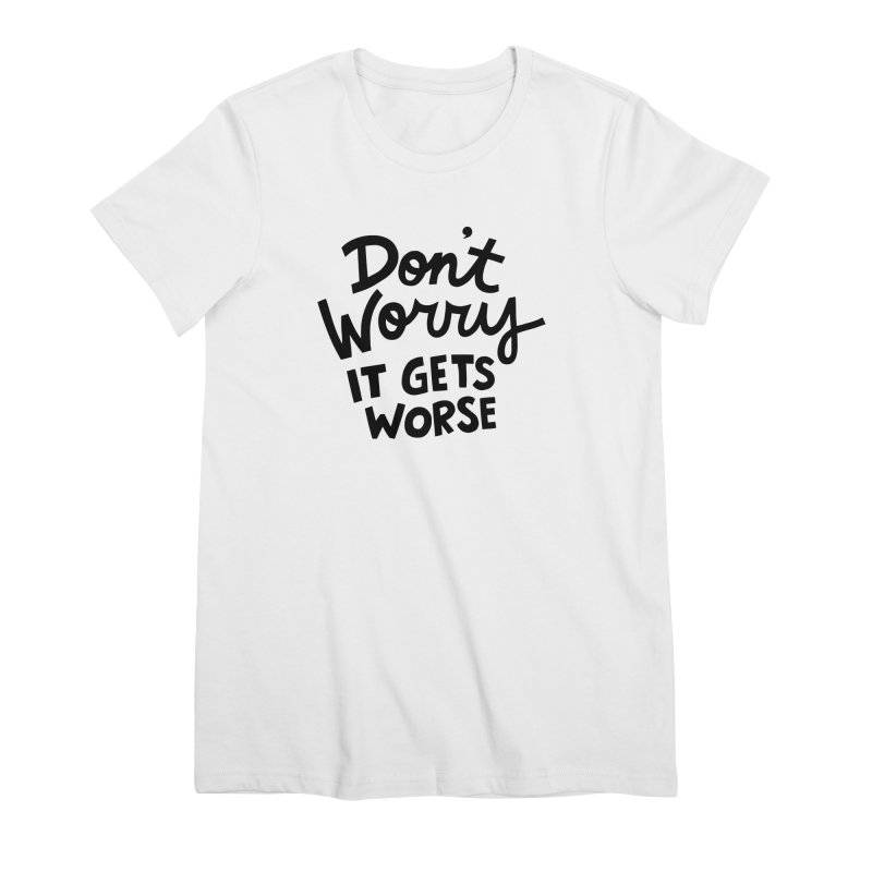 Don't worry it gets worse Women's Premium T-Shirt by Kate Gabrielle's Artist Shop