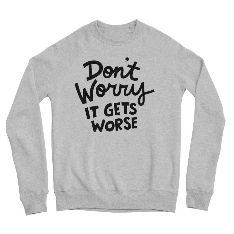 Don't worry it gets worse Women's Sponge Fleece Sweatshirt by Kate Gabrielle's Artist Shop