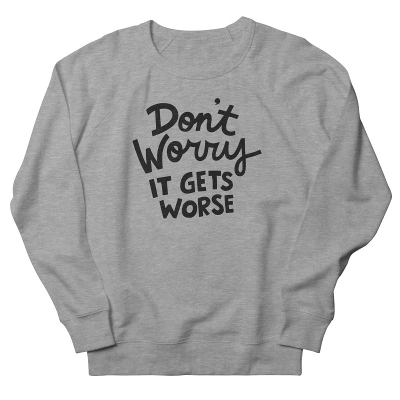 Don't worry it gets worse Women's French Terry Sweatshirt by Kate Gabrielle's Artist Shop