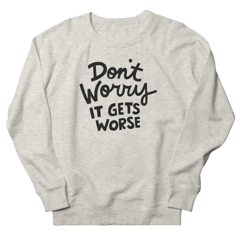 Don't worry it gets worse Men's French Terry Sweatshirt by Kate Gabrielle's Artist Shop