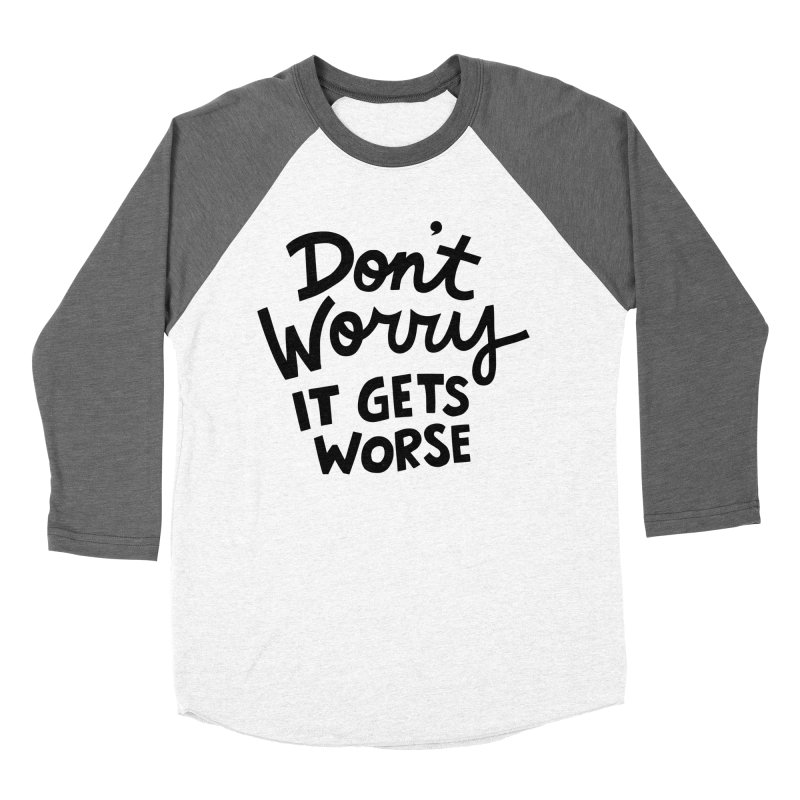 Don't worry it gets worse Women's Baseball Triblend Longsleeve T-Shirt by Kate Gabrielle's Artist Shop