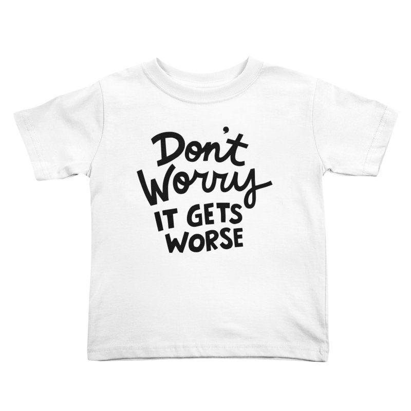 Don't worry it gets worse Kids Toddler T-Shirt by Kate Gabrielle's Artist Shop