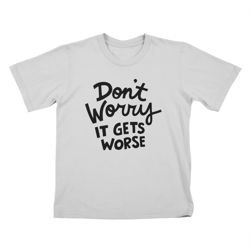 Don't worry it gets worse Kids T-Shirt by Kate Gabrielle's Artist Shop