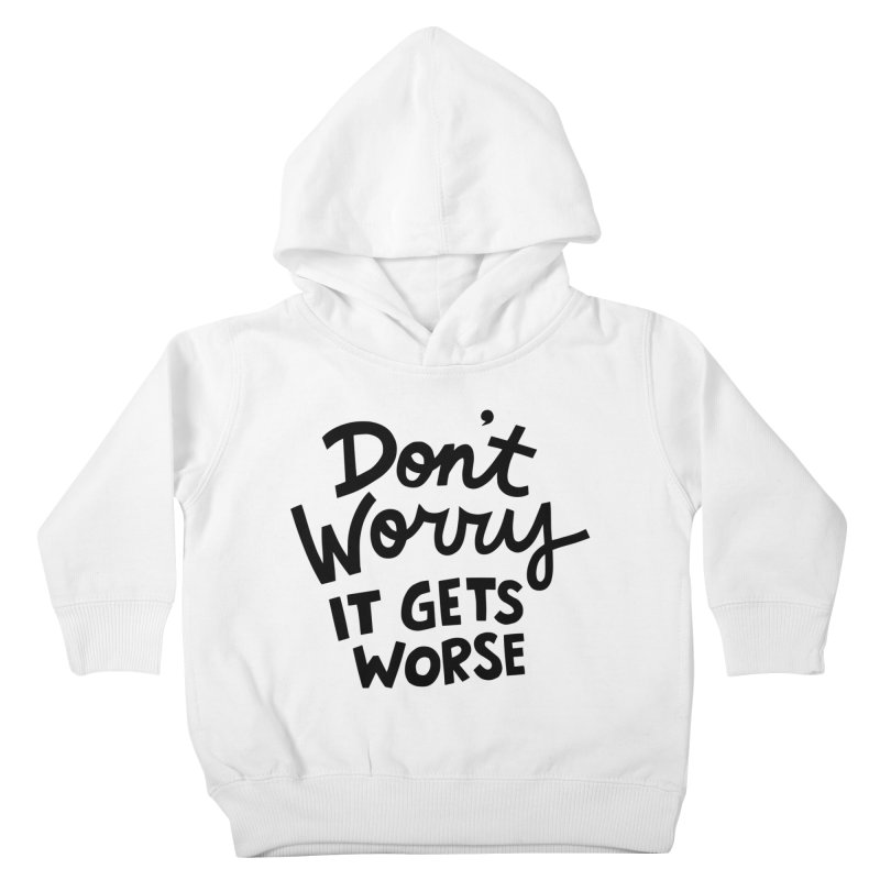 Don't worry it gets worse Kids Toddler Pullover Hoody by Kate Gabrielle's Artist Shop