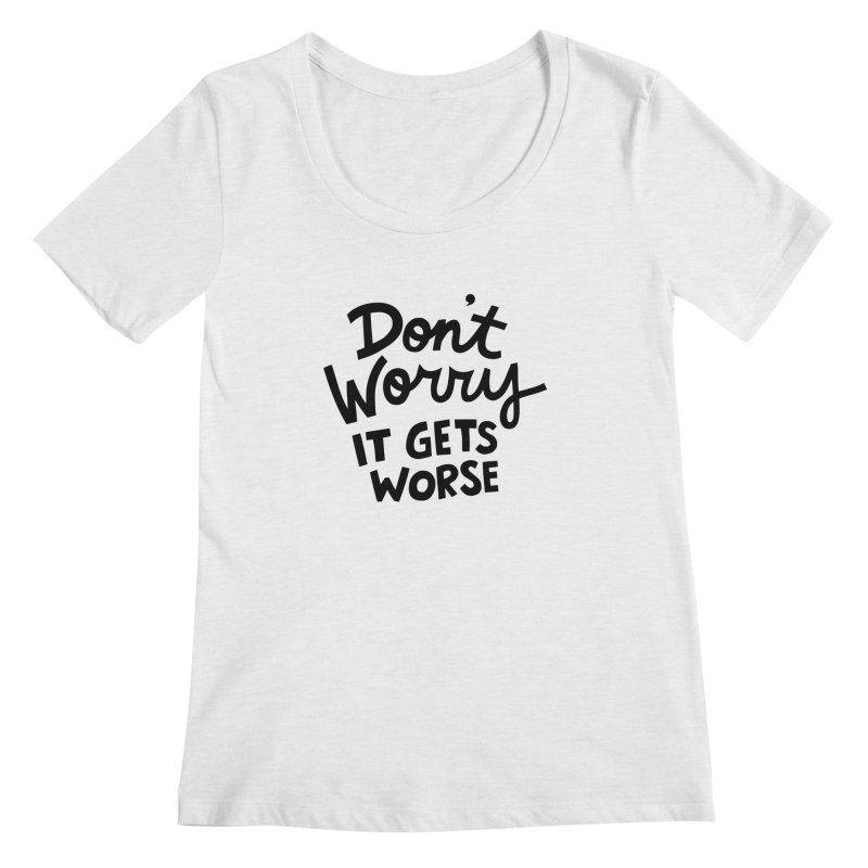 Don't worry it gets worse Women's Regular Scoop Neck by Kate Gabrielle's Artist Shop