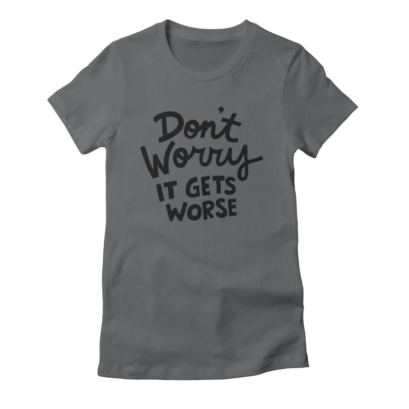 Don't worry it gets worse Women's Fitted T-Shirt by Kate Gabrielle's Artist Shop