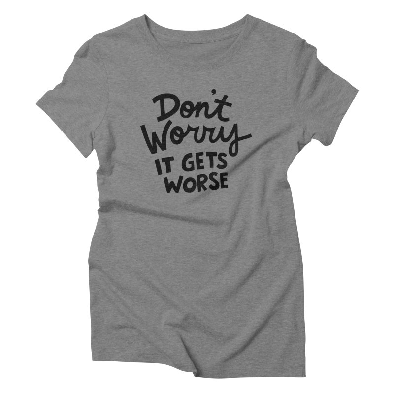 Don't worry it gets worse Women's Triblend T-Shirt by Kate Gabrielle's Artist Shop