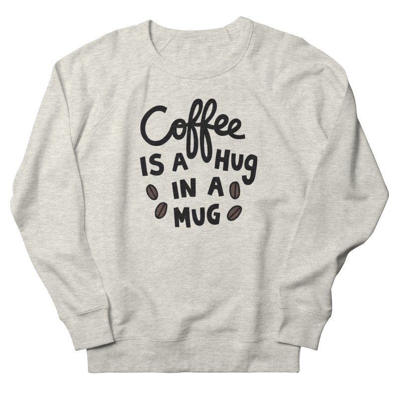 Coffee is a hug in a mug Women's French Terry Sweatshirt by Kate Gabrielle's Artist Shop