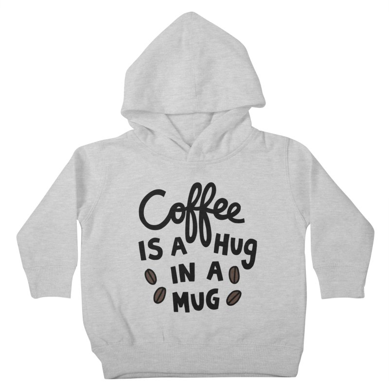 Coffee is a hug in a mug Kids Toddler Pullover Hoody by Kate Gabrielle's Artist Shop