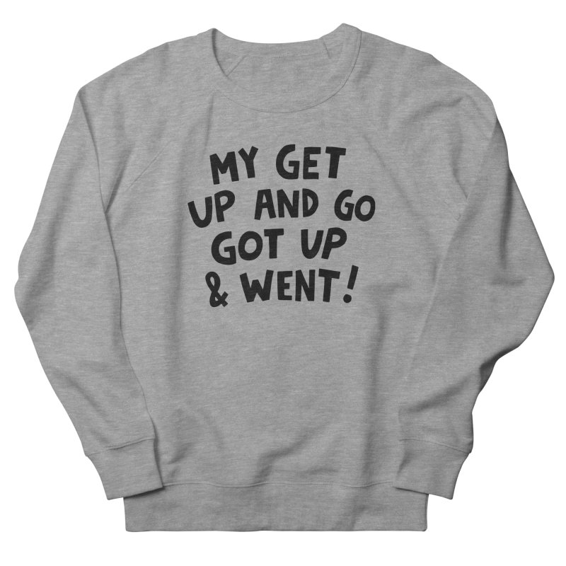 My get up and go got up and went Women's French Terry Sweatshirt by Kate Gabrielle's Artist Shop