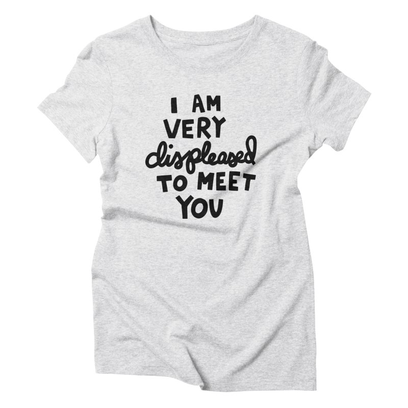 Displeased to meet you Women's Triblend T-Shirt by Kate Gabrielle's Artist Shop