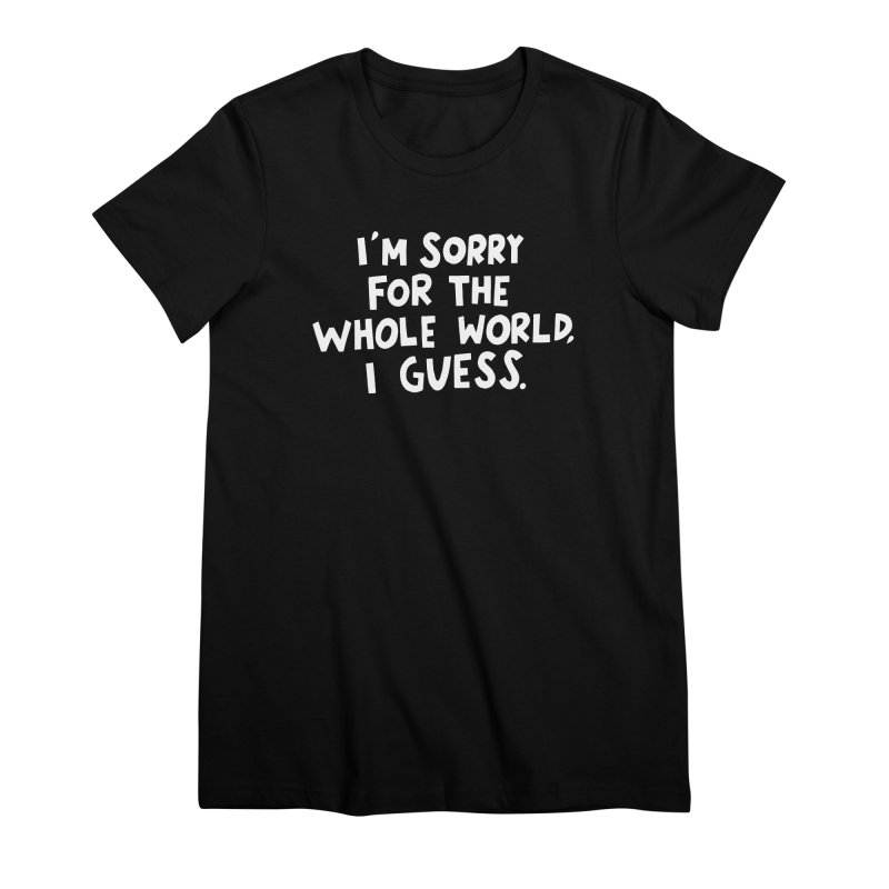 Sorry for the whole world Women's Premium T-Shirt by Kate Gabrielle's Artist Shop