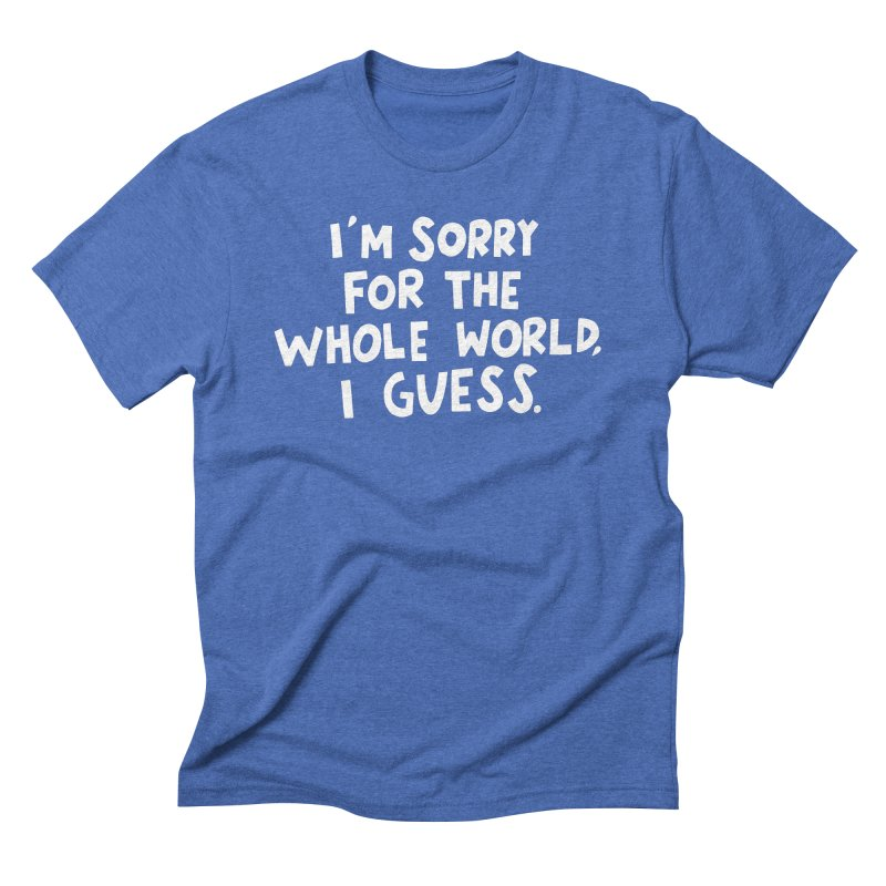 Sorry for the whole world Men's Triblend T-Shirt by Kate Gabrielle's Artist Shop