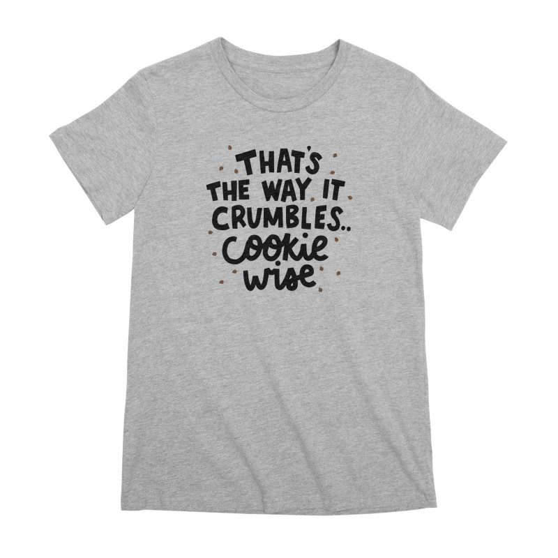 That's the way it crumbles .. cookie wise Women's Premium T-Shirt by Kate Gabrielle's Artist Shop