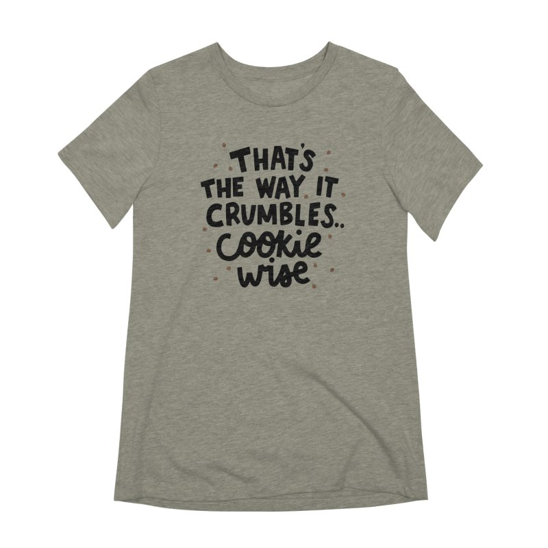 That's the way it crumbles .. cookie wise Women's Extra Soft T-Shirt by Kate Gabrielle's Artist Shop