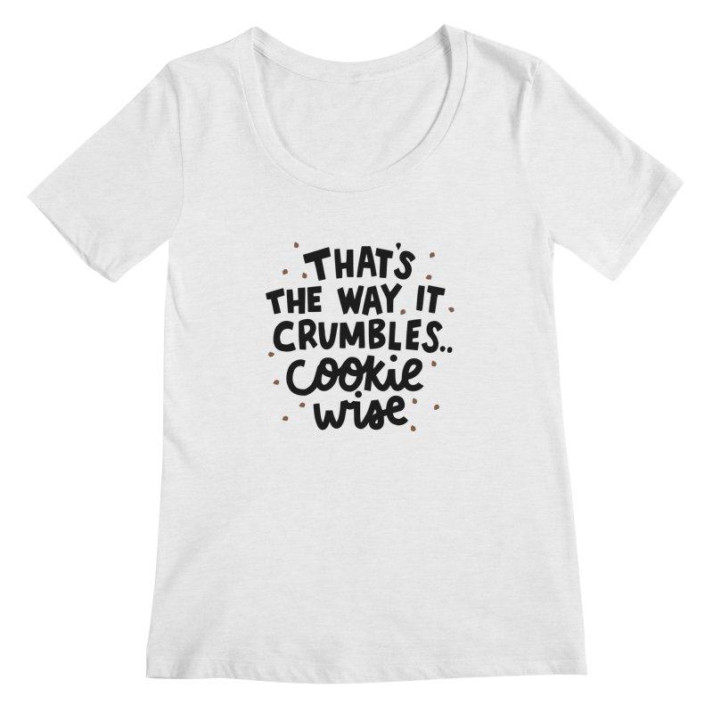 That's the way it crumbles .. cookie wise Women's Regular Scoop Neck by Kate Gabrielle's Artist Shop
