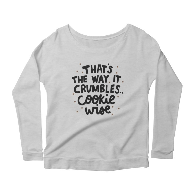 That's the way it crumbles .. cookie wise Women's Scoop Neck Longsleeve T-Shirt by Kate Gabrielle's Artist Shop
