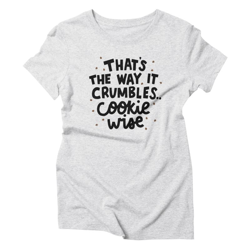 That's the way it crumbles .. cookie wise Women's Triblend T-Shirt by Kate Gabrielle's Artist Shop