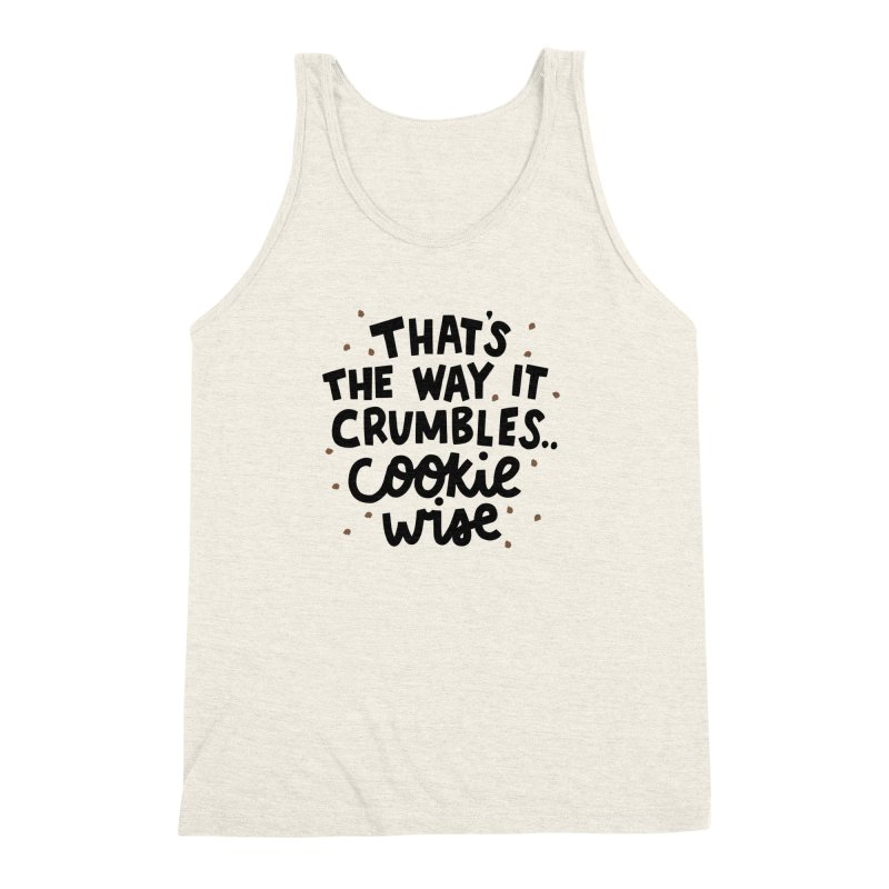 That's the way it crumbles .. cookie wise Men's Triblend Tank by Kate Gabrielle's Artist Shop