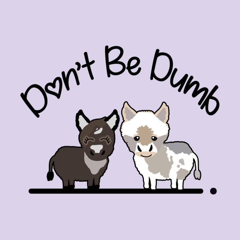 Don't be Dumb Asses. Home Fine Art Print by Visit kawaeetee.com for more!