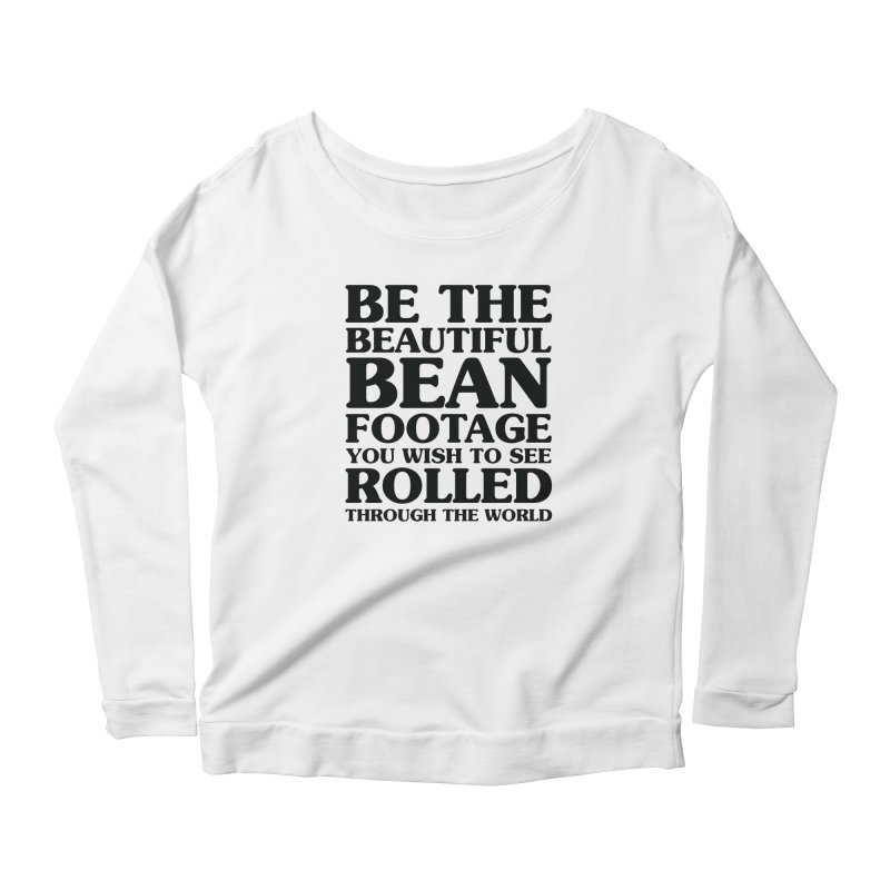 Be the Beautiful Bean Footage You Wish to See Rolled Through the World Women's Scoop Neck Longsleeve T-Shirt by Kaylee Pinecone's Artist Shop