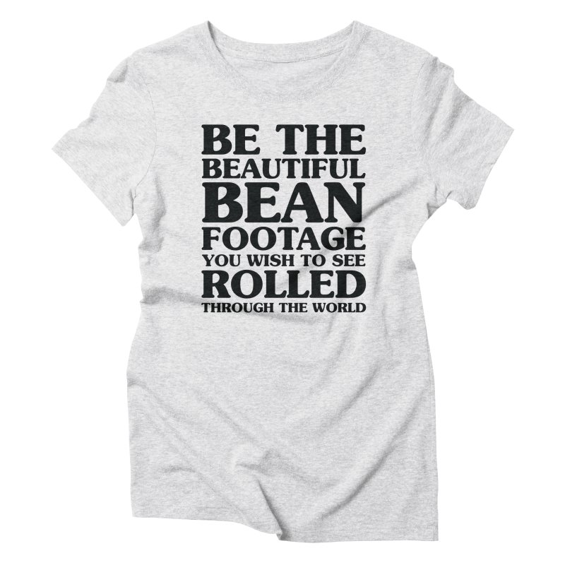Be the Beautiful Bean Footage You Wish to See Rolled Through the World Women's Triblend T-Shirt by Kaylee Pinecone's Artist Shop