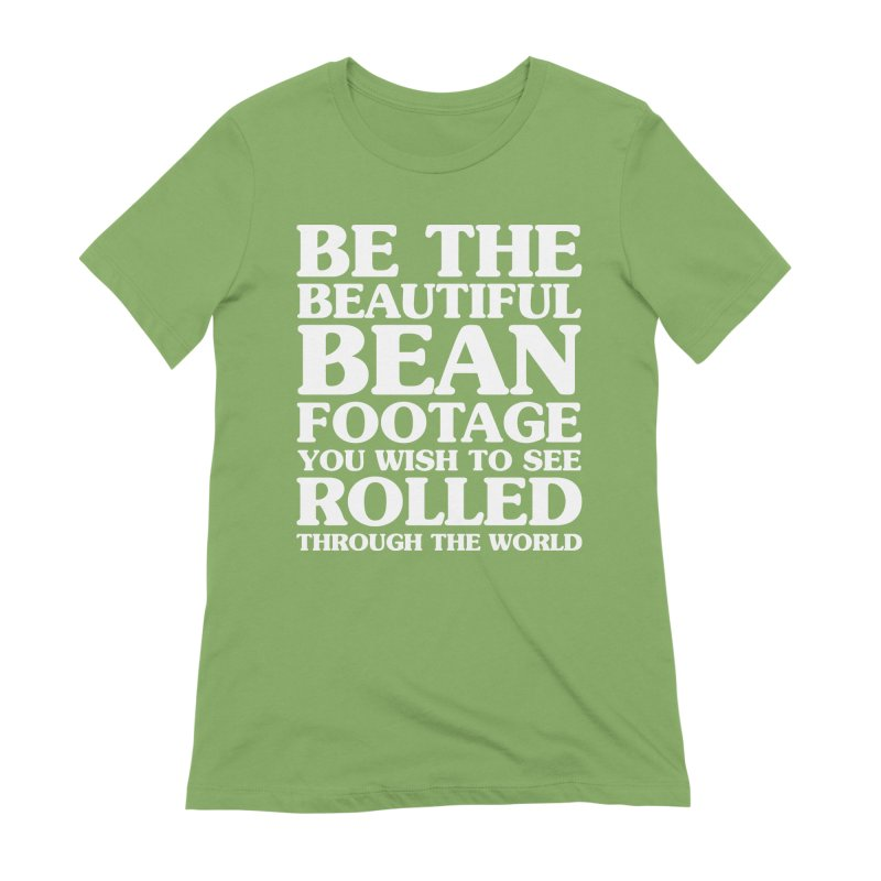 Be The Beautiful Bean Footage You Wish To See Rolled Through the World Women's Extra Soft T-Shirt by Kaylee Pinecone's Artist Shop