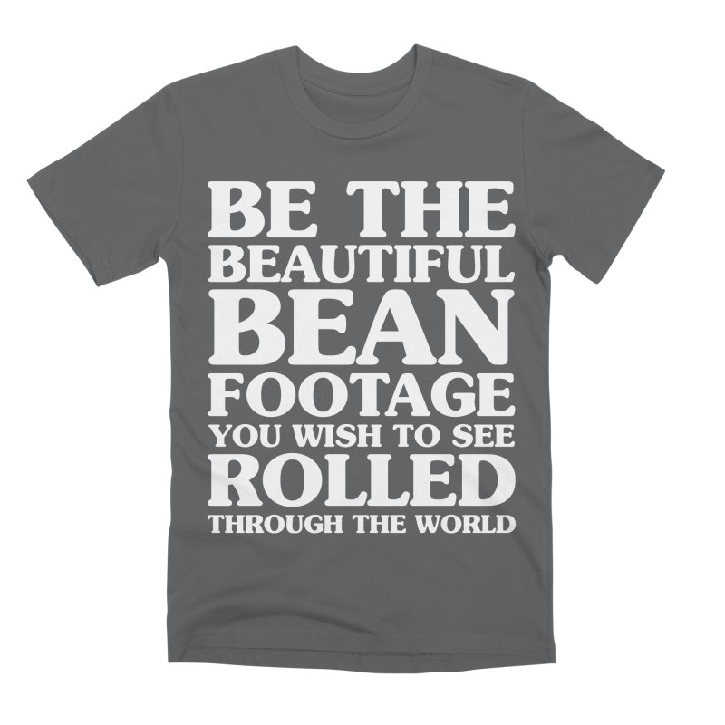Be The Beautiful Bean Footage You Wish To See Rolled Through the World Men's Premium T-Shirt by Kaylee Pinecone's Artist Shop