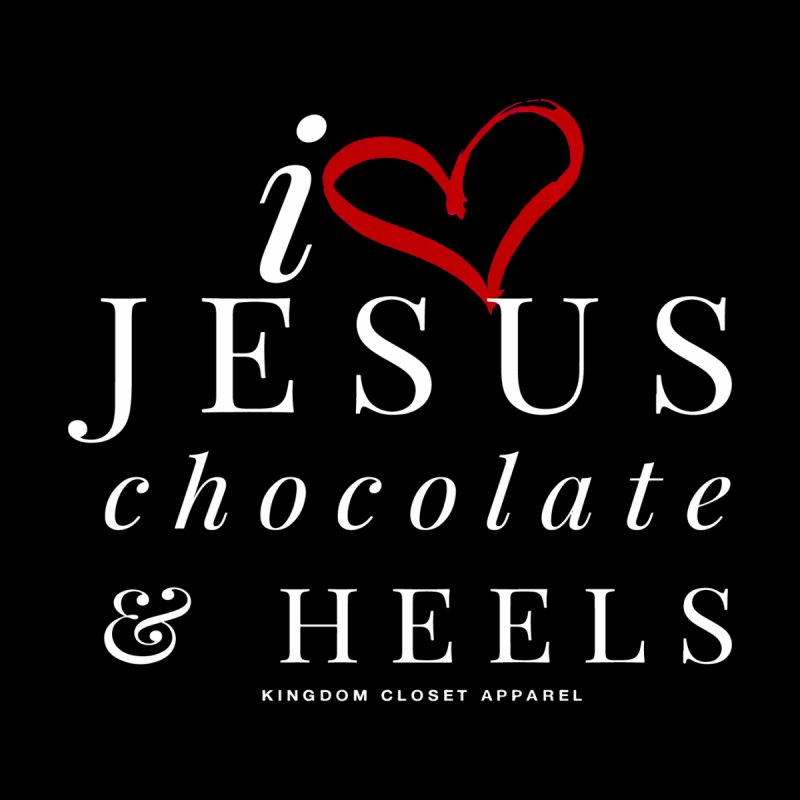 """Jesus, Chocolate, & Heels"" Graphic Design by Kingdom Closet Apparel"