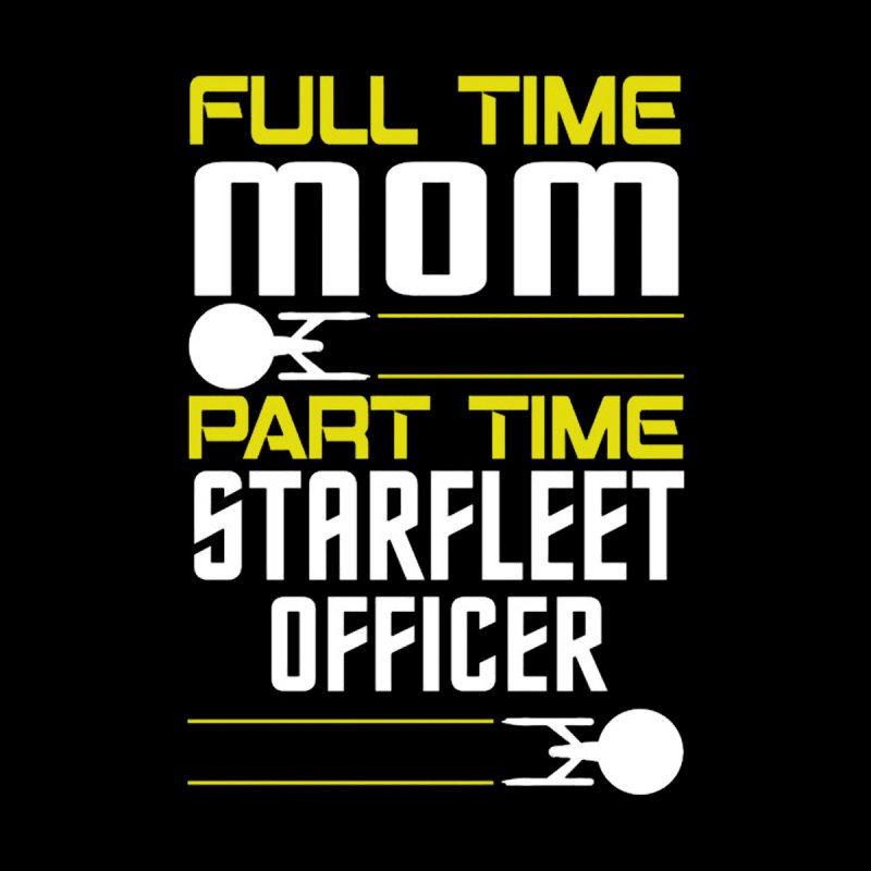 Full Time Mom, Part Time Starfleet Officer by To Boldly Merch