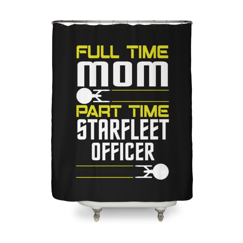 Full Time Mom, Part Time Starfleet Officer Home Shower Curtain by To Boldly Merch