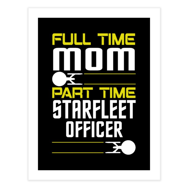 Full Time Mom, Part Time Starfleet Officer Home Fine Art Print by To Boldly Merch