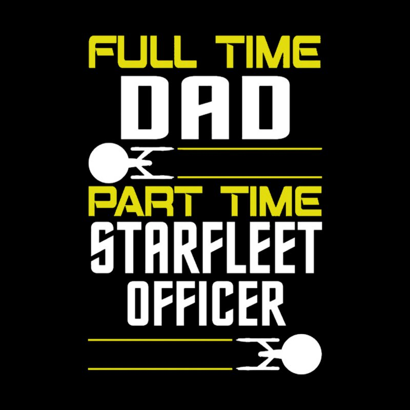 Full Time Dad, Part Time Starfleet Officer by To Boldly Merch