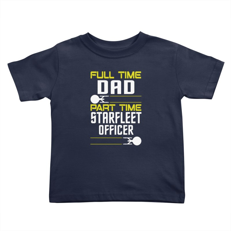 Full Time Dad, Part Time Starfleet Officer Kids Toddler T-Shirt by To Boldly Merch