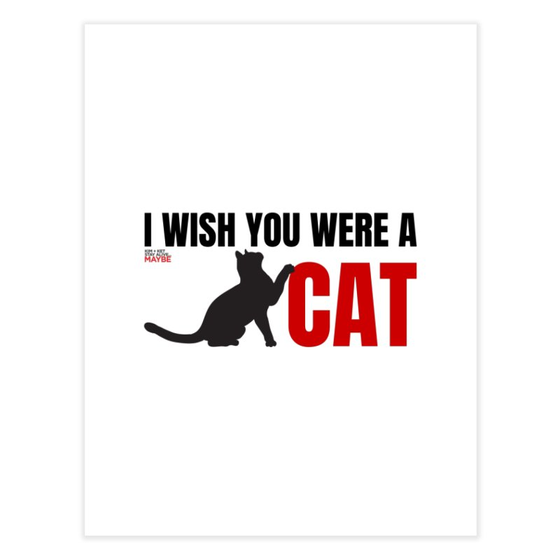 I Wish You Were a Cat Home Fine Art Print by Kim and Ket Stay Alive... Maybe Podcast