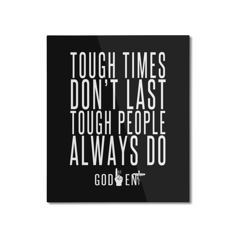 Tough Times Dont Last Home Mounted Aluminum Print by King James's Artist Shop