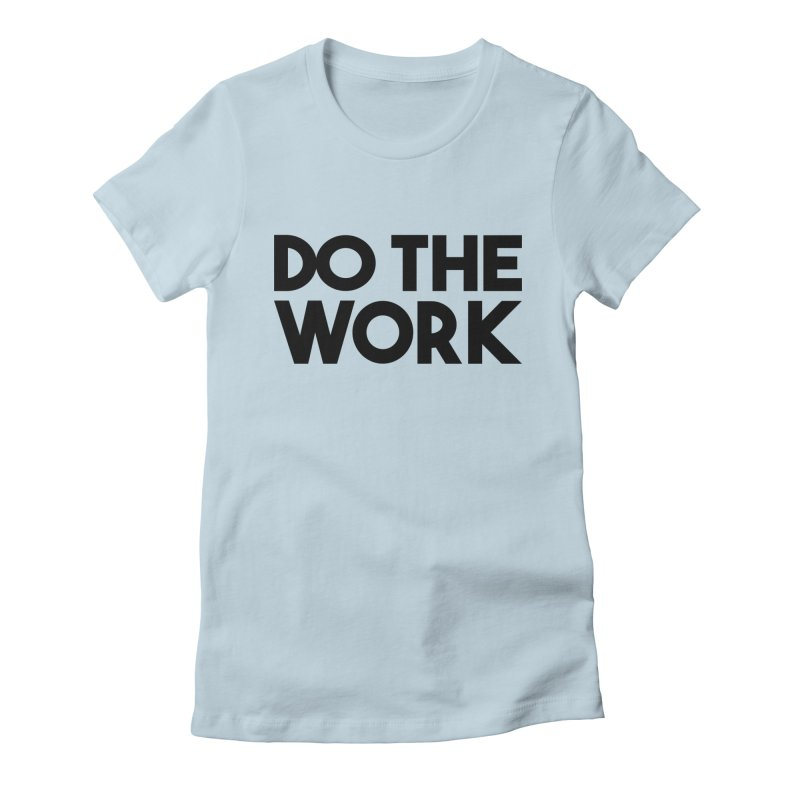 Do The Work Women's Fitted T-Shirt by kirbymack's Artist Shop
