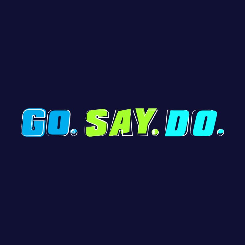 Go. Say. Do. by Kirby Mack's Artist Shop