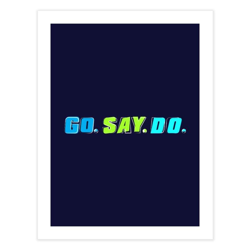 Go. Say. Do. Home Fine Art Print by kirbymack's Artist Shop
