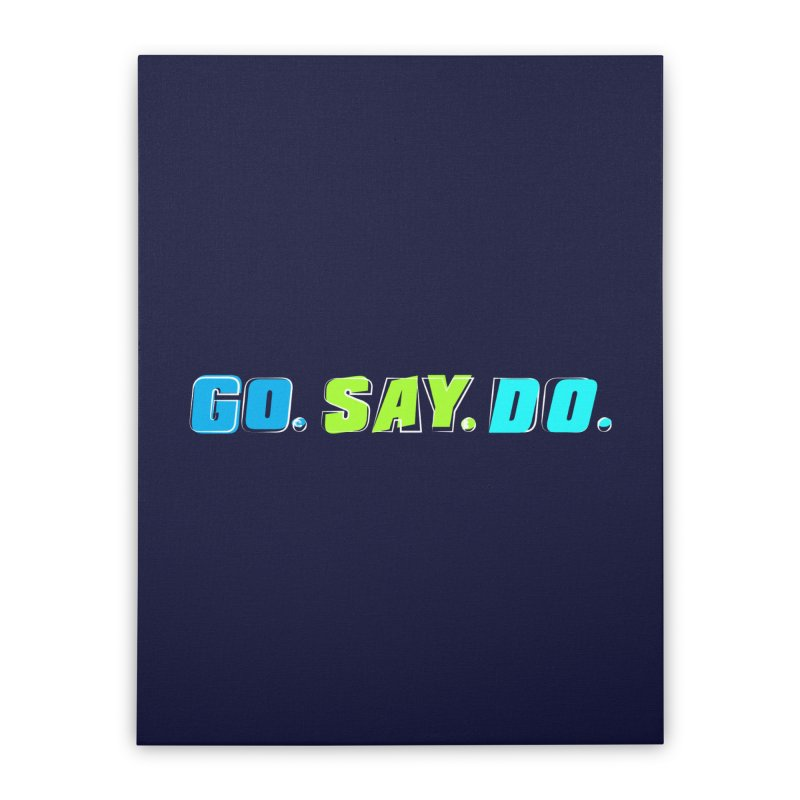 Go. Say. Do. Home Stretched Canvas by kirbymack's Artist Shop