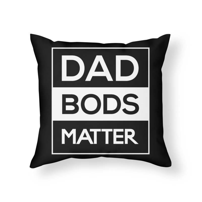 DAD BODS MATTER Home Throw Pillow by kirbymack's Artist Shop
